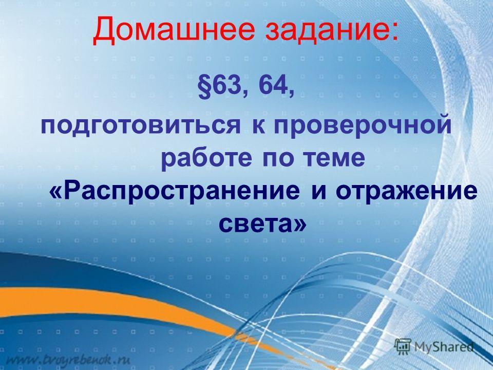 Домашнее задание: §63, 64, подготовиться к проверочной работе по теме «Распространение и отражение света»