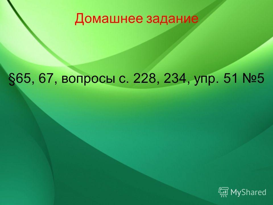 Домашнее задание §65, 67, вопросы с. 228, 234, упр. 51 5