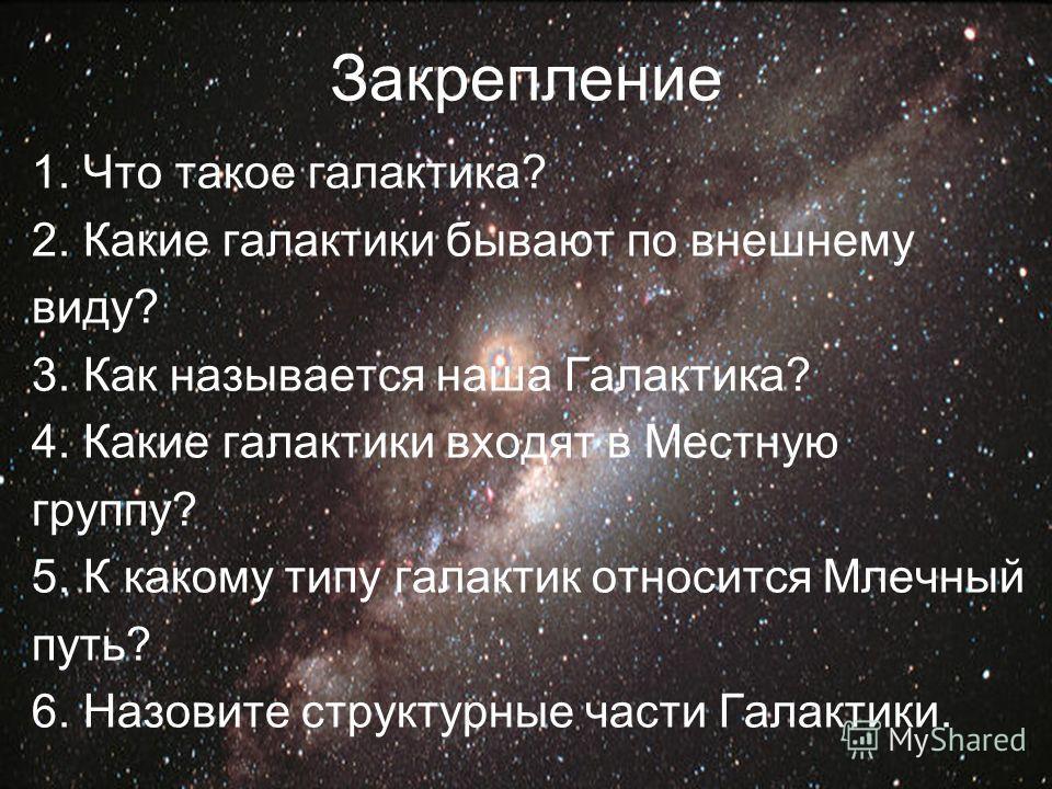 Закрепление 1. Что такое галактика? 2. Какие галактики бывают по внешнему виду? 3. Как называется наша Галактика? 4. Какие галактики входят в Местную группу? 5. К какому типу галактик относится Млечный путь? 6. Назовите структурные части Галактики.
