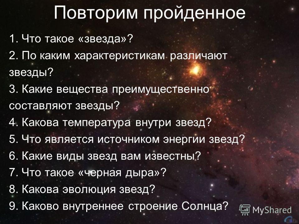Повторим пройденное 1. Что такое «звезда»? 2. По каким характеристикам различают звезды? 3. Какие вещества преимущественно составляют звезды? 4. Какова температура внутри звезд? 5. Что является источником энергии звезд? 6. Какие виды звезд вам извест
