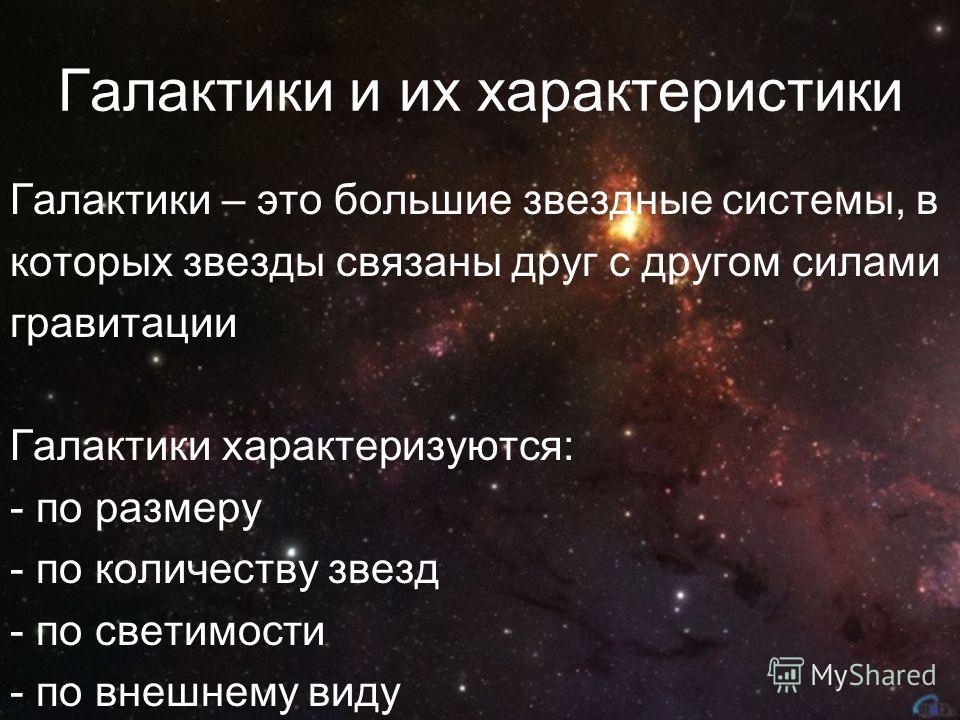 Галактики и их характеристики Галактики – это большие звездные системы, в которых звезды связаны друг с другом силами гравитации Галактики характеризуются: - по размеру - по количеству звезд - по светимости - по внешнему виду
