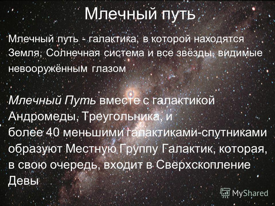 Млечный путь Млечный путь - галактика, в которой находятся Земля, Солнечная система и все звёзды, видимые невооружённым глазом Млечный Путь вместе с галактикой Андромеды, Треугольника, и более 40 меньшими галактиками-спутниками образуют Местную Групп