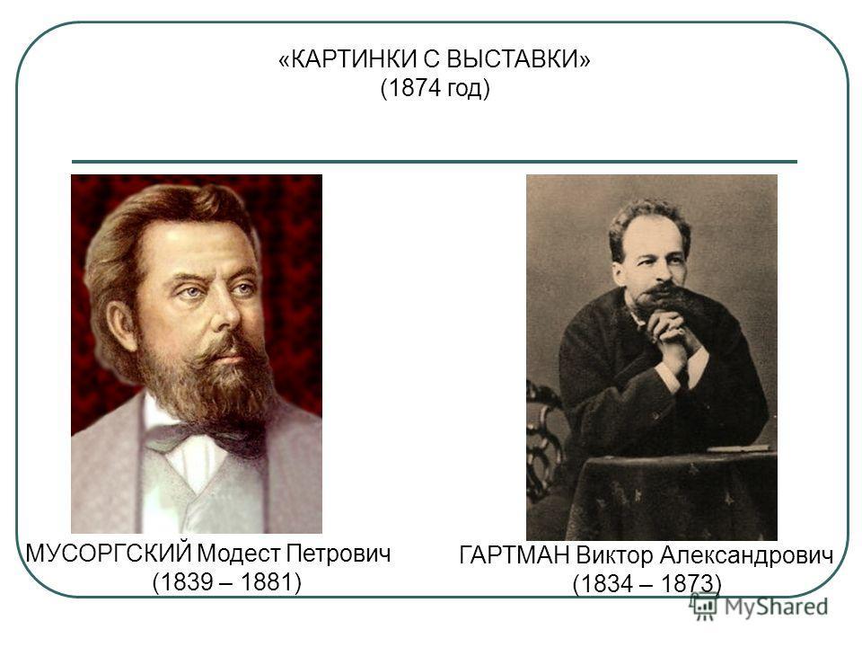 МУСОРГСКИЙ Модест Петрович (1839 – 1881) ГАРТМАН Виктор Александрович (1834 – 1873) «КАРТИНКИ С ВЫСТАВКИ» (1874 год)