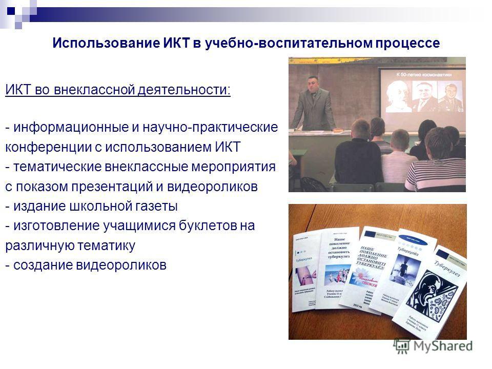 Использование ИКТ в учебно-воспитательном процессе ИКТ во внеклассной деятельности: - информационные и научно-практические конференции с использованием ИКТ - тематические внеклассные мероприятия с показом презентаций и видеороликов - издание школьной