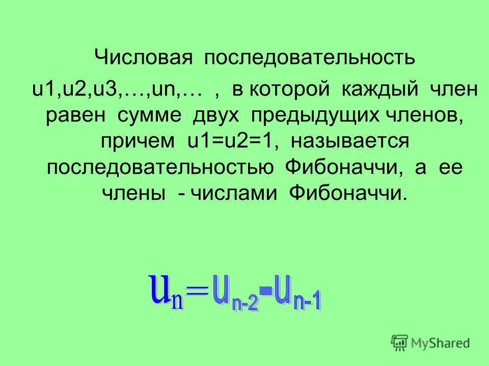 Числовая последовательность u1,u2,u3,…,un,…, в которой каждый член равен сумме двух предыдущих членов, причем u1=u2=1, называется последовательностью Фибоначчи, а ее члены - числами Фибоначчи.
