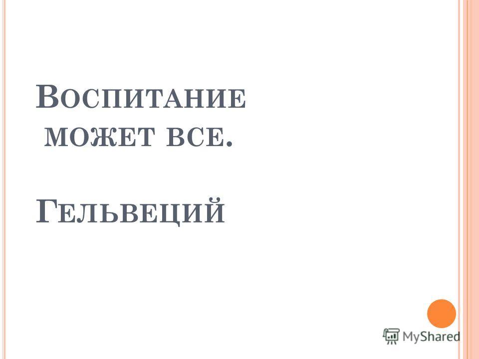 В ОСПИТАНИЕ МОЖЕТ ВСЕ. Г ЕЛЬВЕЦИЙ
