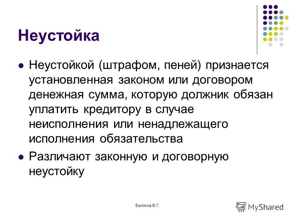 Беляков В.Г. Неустойка Неустойкой (штрафом, пеней) признается установленная законом или договором денежная сумма, которую должник обязан уплатить кредитору в случае неисполнения или ненадлежащего исполнения обязательства Различают законную и договорн