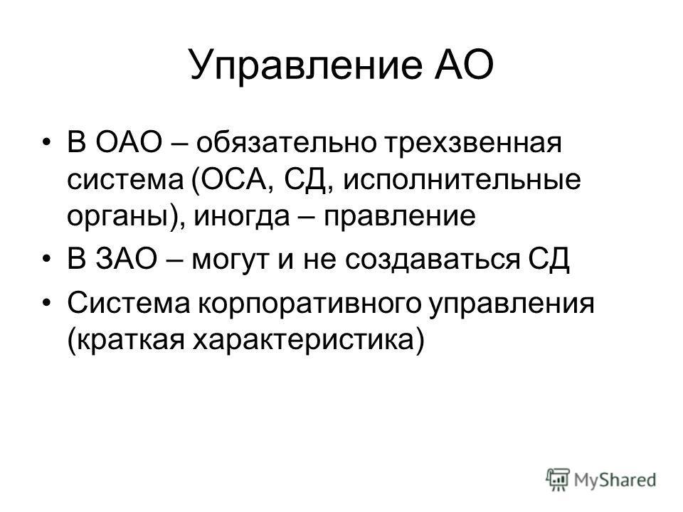 Управление АО В ОАО – обязательно трехзвенная система (ОСА, СД, исполнительные органы), иногда – правление В ЗАО – могут и не создаваться СД Система корпоративного управления (краткая характеристика)