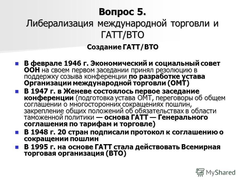 Вопрос 5. Либерализация международной торговли и ГАТТ/ВТО Создание ГАТТ/ВТО В феврале 1946 г. Экономический и социальный совет ООН на своем первом заседании принял резолюцию в поддержку созыва конференции по разработке устава Организации международно