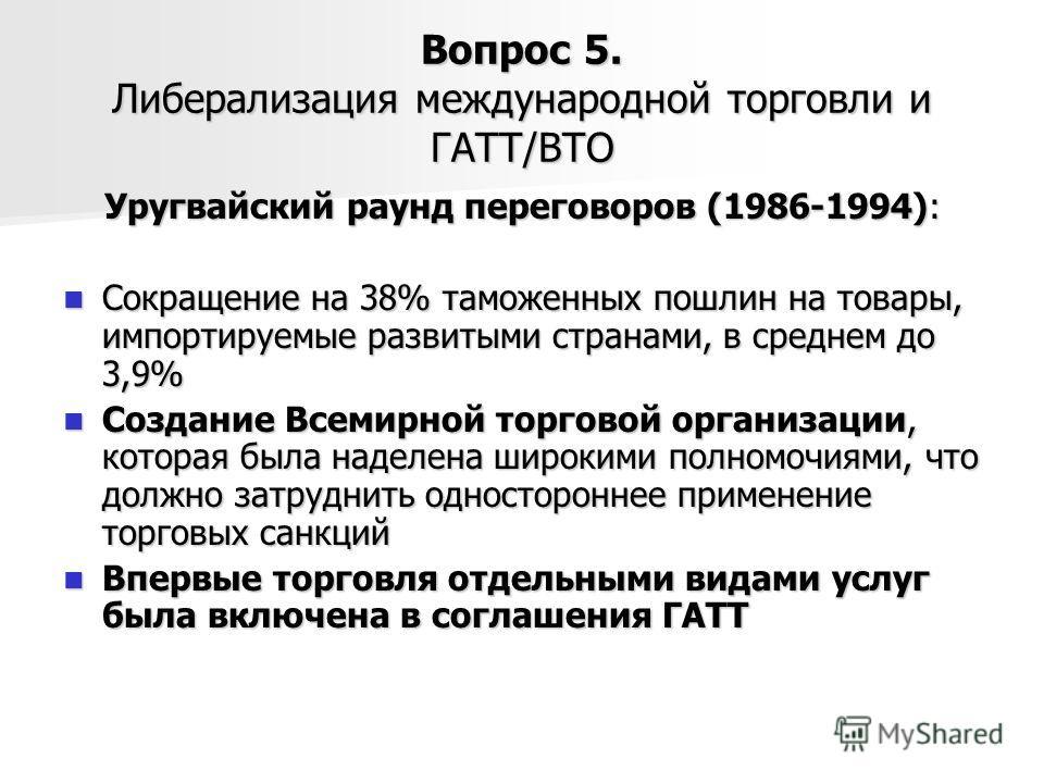 Вопрос 5. Либерализация международной торговли и ГАТТ/ВТО Уругвайский раунд переговоров (1986-1994): Сокращение на 38% таможенных пошлин на товары, импортируемые развитыми странами, в среднем до 3,9% Сокращение на 38% таможенных пошлин на товары, имп