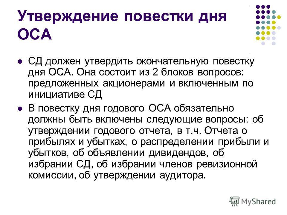 Утверждение повестки дня ОСА СД должен утвердить окончательную повестку дня ОСА. Она состоит из 2 блоков вопросов: предложенных акционерами и включенным по инициативе СД В повестку дня годового ОСА обязательно должны быть включены следующие вопросы: