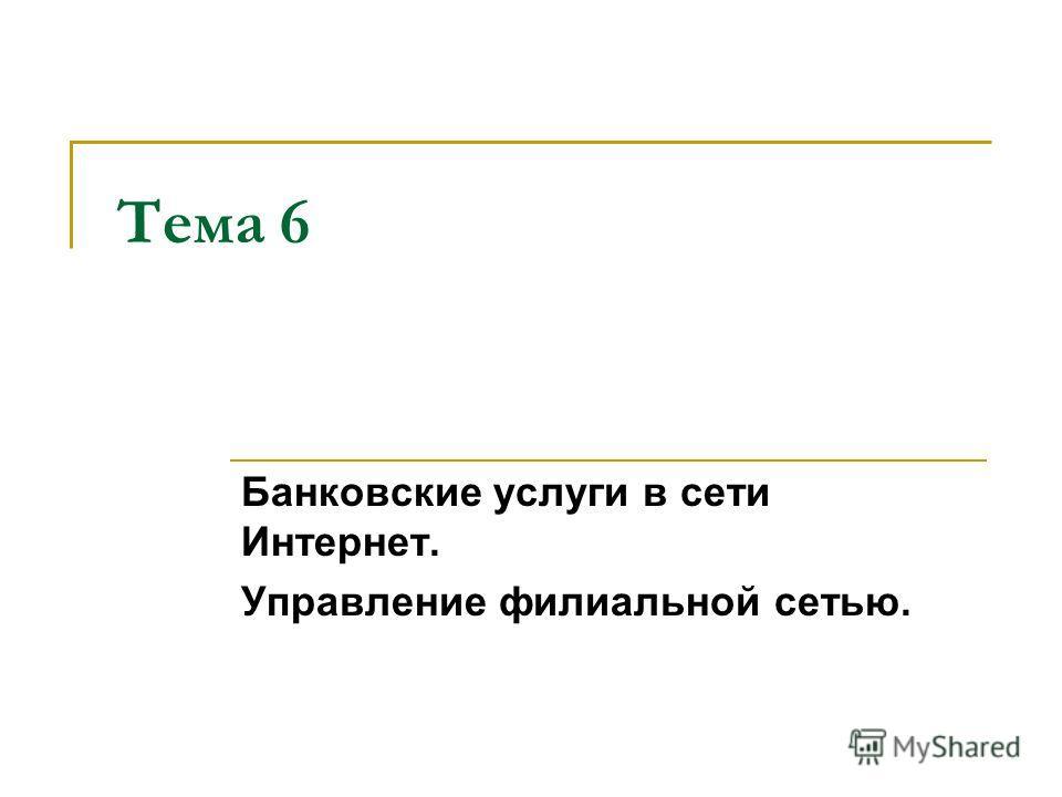 Тема 6 Банковские услуги в сети Интернет. Управление филиальной сетью.