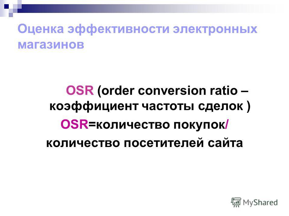 Оценка эффективности электронных магазинов OSR (order conversion ratio – коэффициент частоты сделок ) OSR=количество покупок/ количество посетителей сайта