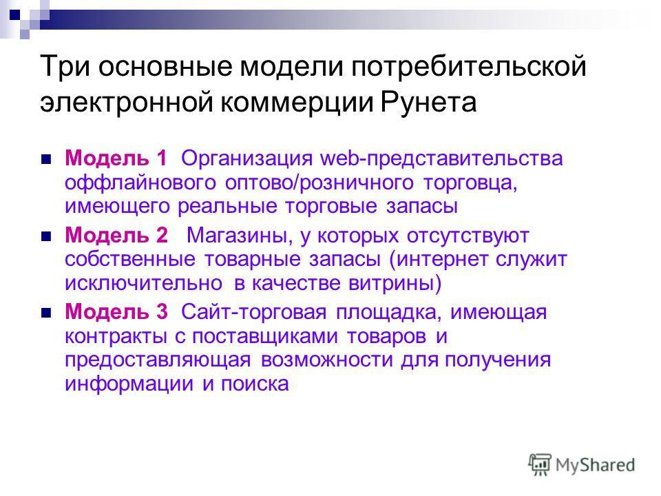 Три основные модели потребительской электронной коммерции Рунета Модель 1 Организация web-представительства оффлайнового оптово/розничного торговца, имеющего реальные торговые запасы Модель 2 Магазины, у которых отсутствуют собственные товарные запас