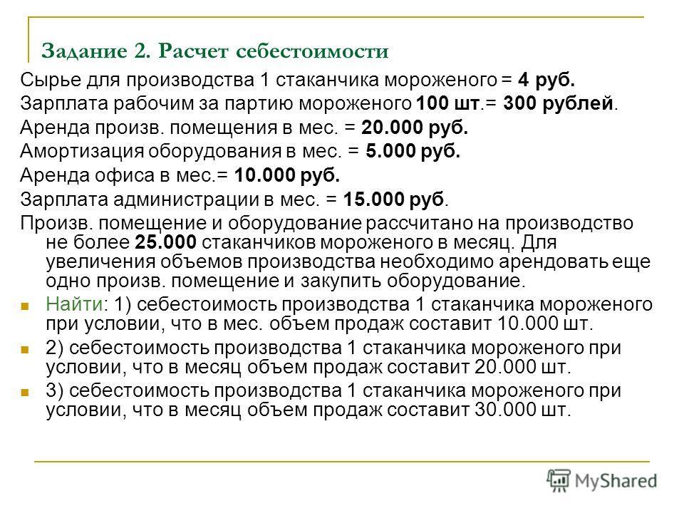 Задание 2. Расчет себестоимости Сырье для производства 1 стаканчика мороженого = 4 руб. Зарплата рабочим за партию мороженого 100 шт.= 300 рублей. Аренда произв. помещения в мес. = 20.000 руб. Амортизация оборудования в мес. = 5.000 руб. Аренда офиса