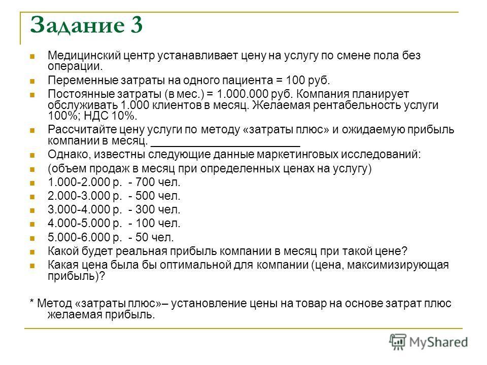 Задание 3 Медицинский центр устанавливает цену на услугу по смене пола без операции. Переменные затраты на одного пациента = 100 руб. Постоянные затраты (в мес.) = 1.000.000 руб. Компания планирует обслуживать 1.000 клиентов в месяц. Желаемая рентабе