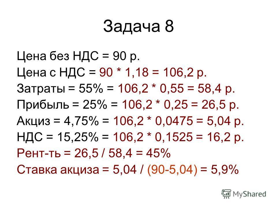 Задача 8 Цена без НДС = 90 р. Цена с НДС = 90 * 1,18 = 106,2 р. Затраты = 55% = 106,2 * 0,55 = 58,4 р. Прибыль = 25% = 106,2 * 0,25 = 26,5 р. Акциз = 4,75% = 106,2 * 0,0475 = 5,04 р. НДС = 15,25% = 106,2 * 0,1525 = 16,2 р. Рент-ть = 26,5 / 58,4 = 45%