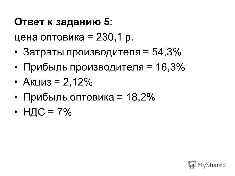 Ответ к заданию 5: цена оптовика = 230,1 р. Затраты производителя = 54,3% Прибыль производителя = 16,3% Акциз = 2,12% Прибыль оптовика = 18,2% НДС = 7%
