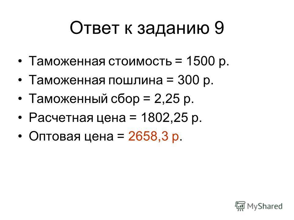 Ответ к заданию 9 Таможенная стоимость = 1500 р. Таможенная пошлина = 300 р. Таможенный сбор = 2,25 р. Расчетная цена = 1802,25 р. Оптовая цена = 2658,3 р.