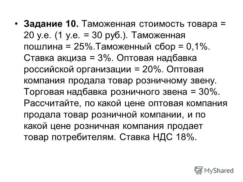 Задание 10. Таможенная стоимость товара = 20 у.е. (1 у.е. = 30 руб.). Таможенная пошлина = 25%.Таможенный сбор = 0,1%. Ставка акциза = 3%. Оптовая надбавка российской организации = 20%. Оптовая компания продала товар розничному звену. Торговая надбав