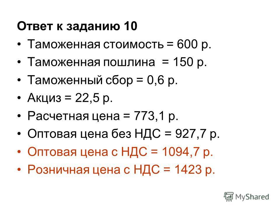 Ответ к заданию 10 Таможенная стоимость = 600 р. Таможенная пошлина = 150 р. Таможенный сбор = 0,6 р. Акциз = 22,5 р. Расчетная цена = 773,1 р. Оптовая цена без НДС = 927,7 р. Оптовая цена с НДС = 1094,7 р. Розничная цена с НДС = 1423 р.