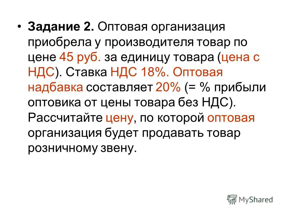 Задание 2. Оптовая организация приобрела у производителя товар по цене 45 руб. за единицу товара (цена с НДС). Ставка НДС 18%. Оптовая надбавка составляет 20% (= % прибыли оптовика от цены товара без НДС). Рассчитайте цену, по которой оптовая организ