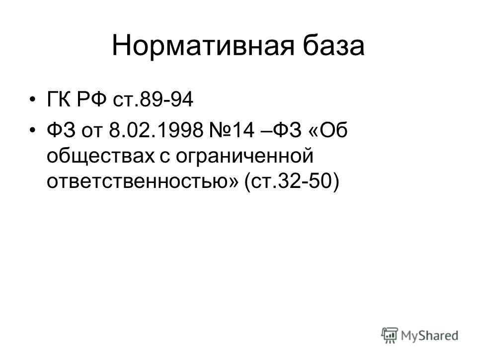 Нормативная база ГК РФ ст.89-94 ФЗ от 8.02.1998 14 –ФЗ «Об обществах с ограниченной ответственностью» (ст.32-50)
