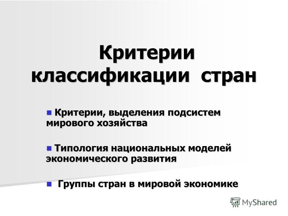 Критерии классификации стран Критерии классификации стран Критерии, выделения подсистем мирового хозяйства Критерии, выделения подсистем мирового хозяйства Типология национальных моделей экономического развития Типология национальных моделей экономич