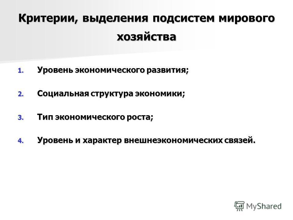 Критерии, выделения подсистем мирового хозяйства 1. Уровень экономического развития; 2. Социальная структура экономики; 3. Тип экономического роста; 4. Уровень и характер внешнеэкономических связей.