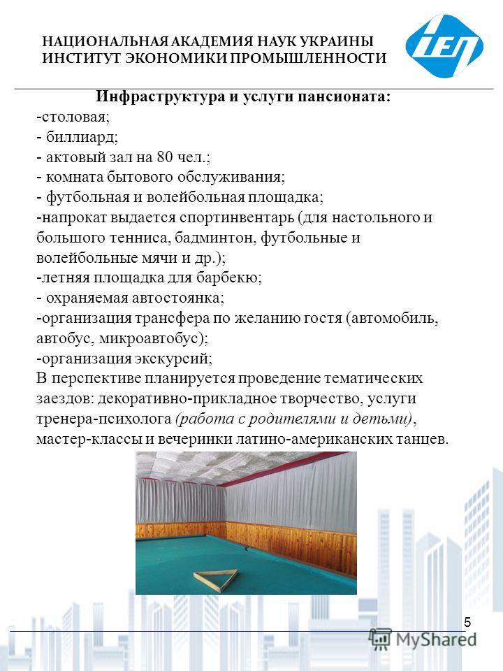 12/14/20135 НАЦИОНАЛЬНАЯ АКАДЕМИЯ НАУК УКРАИНЫ ИНСТИТУТ ЭКОНОМИКИ ПРОМЫШЛЕННОСТИ Инфраструктура и услуги пансионата: -столовая; - биллиард; - актовый зал на 80 чел.; - комната бытового обслуживания; - футбольная и волейбольная площадка; -напрокат выд