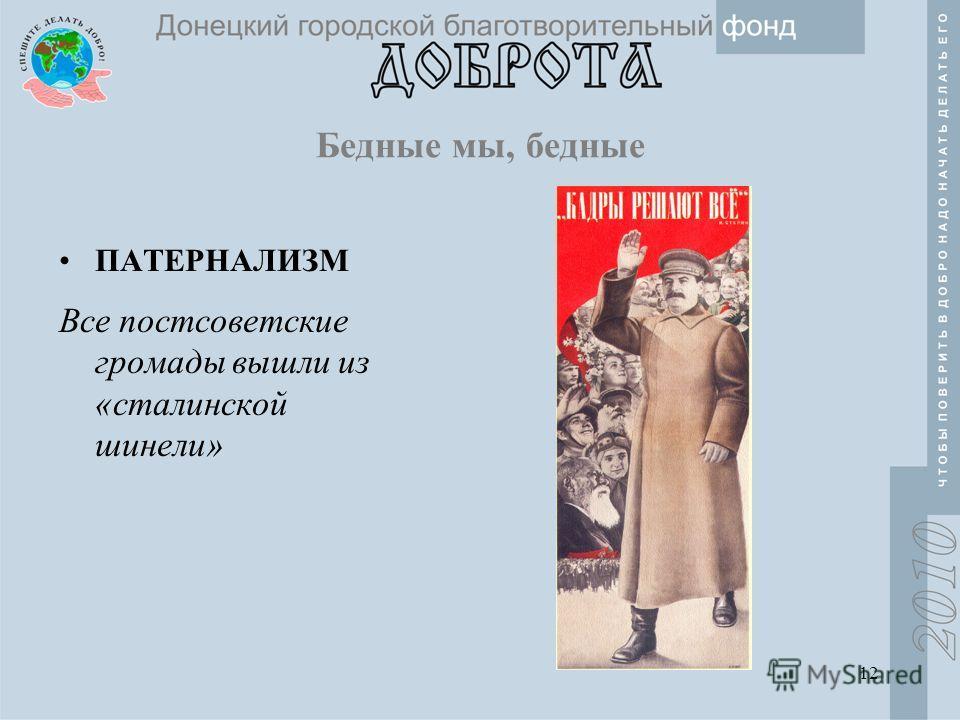 12 Бедные мы, бедные ПАТЕРНАЛИЗМ Все постсоветские громады вышли из «сталинской шинели»