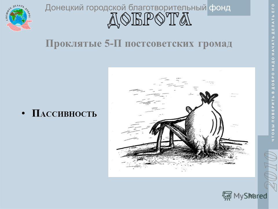 16 Проклятые 5-П постсоветских громад П АССИВНОСТЬ