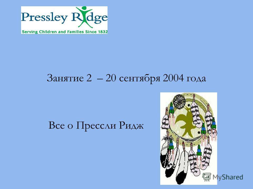 Занятие 2 – 20 сентября 2004 года Все о Прессли Ридж