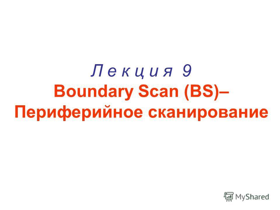 Л е к ц и я 9 Boundary Scan (BS)– Периферийное сканирование