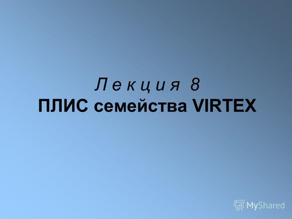 Л е к ц и я 8 ПЛИС семейства VIRTEX
