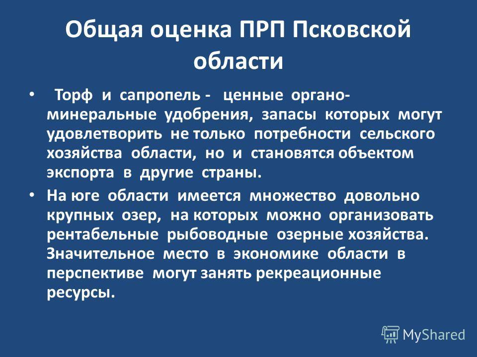 Общая оценка ПРП Псковской области Торф и сапропель - ценные органо- минеральные удобрения, запасы которых могут удовлетворить не только потребности сельского хозяйства области, но и становятся объектом экспорта в другие страны. На юге области имеетс