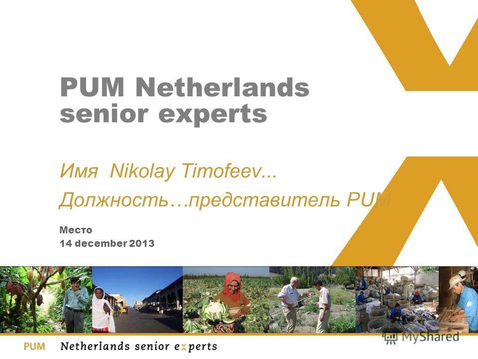14 december 2013 Место PUM Netherlands senior experts Имя Nikolay Timofeev... Должность…представитель PUM