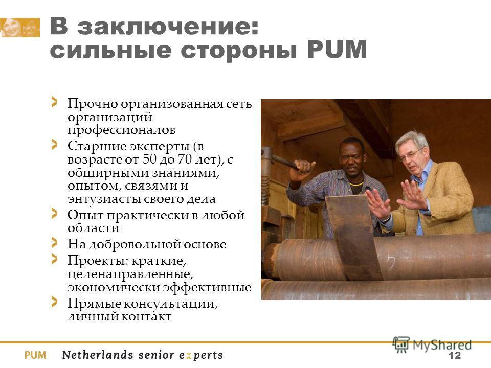 12 В заключение: сильные стороны PUM Прочно организованная сеть организаций профессионалов Старшие эксперты (в возрасте от 50 до 70 лет), с обширными знаниями, опытом, связями и энтузиасты своего дела Опыт практически в любой области На добровольной