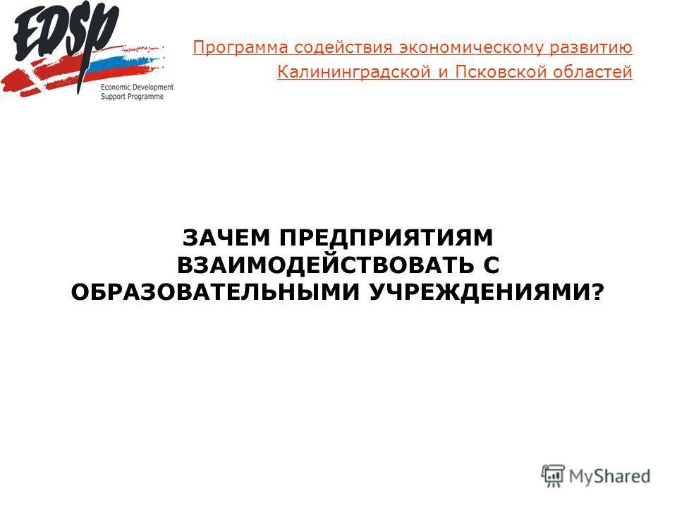 Программа содействия экономическому развитию Калининградской и Псковской областей ЗАЧЕМ ПРЕДПРИЯТИЯМ ВЗАИМОДЕЙСТВОВАТЬ С ОБРАЗОВАТЕЛЬНЫМИ УЧРЕЖДЕНИЯМИ?