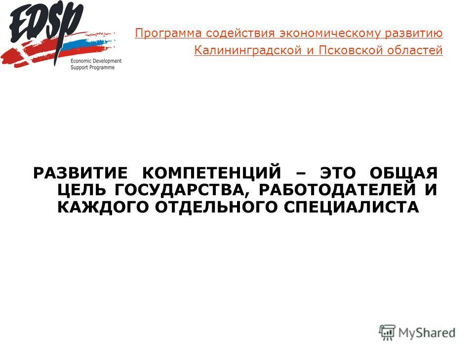 Программа содействия экономическому развитию Калининградской и Псковской областей РАЗВИТИЕ КОМПЕТЕНЦИЙ – ЭТО ОБЩАЯ ЦЕЛЬ ГОСУДАРСТВА, РАБОТОДАТЕЛЕЙ И КАЖДОГО ОТДЕЛЬНОГО СПЕЦИАЛИСТА