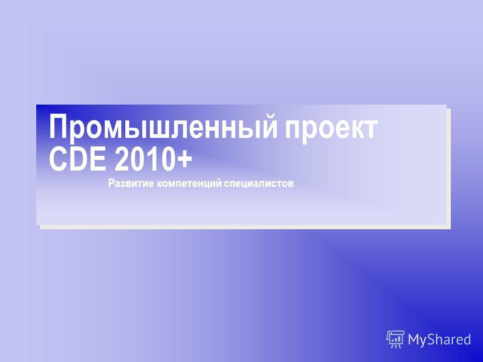 Промышленный проект CDE 2010+ Развитие компетенций специалистов