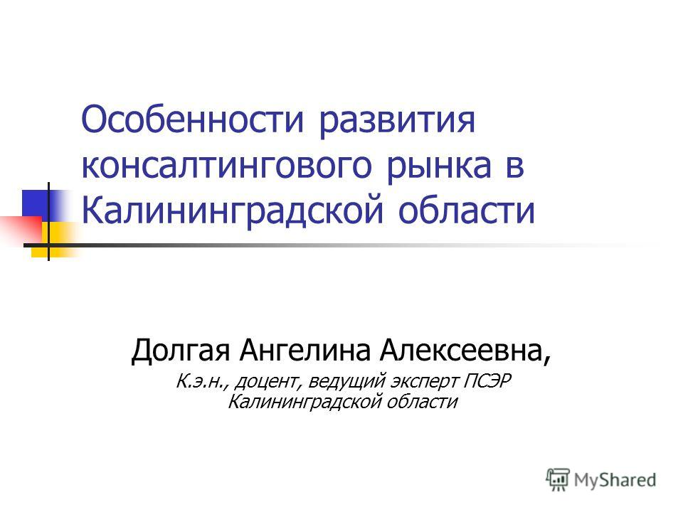 Особенности развития консалтингового рынка в Калининградской области Долгая Ангелина Алексеевна, К.э.н., доцент, ведущий эксперт ПСЭР Калининградской области
