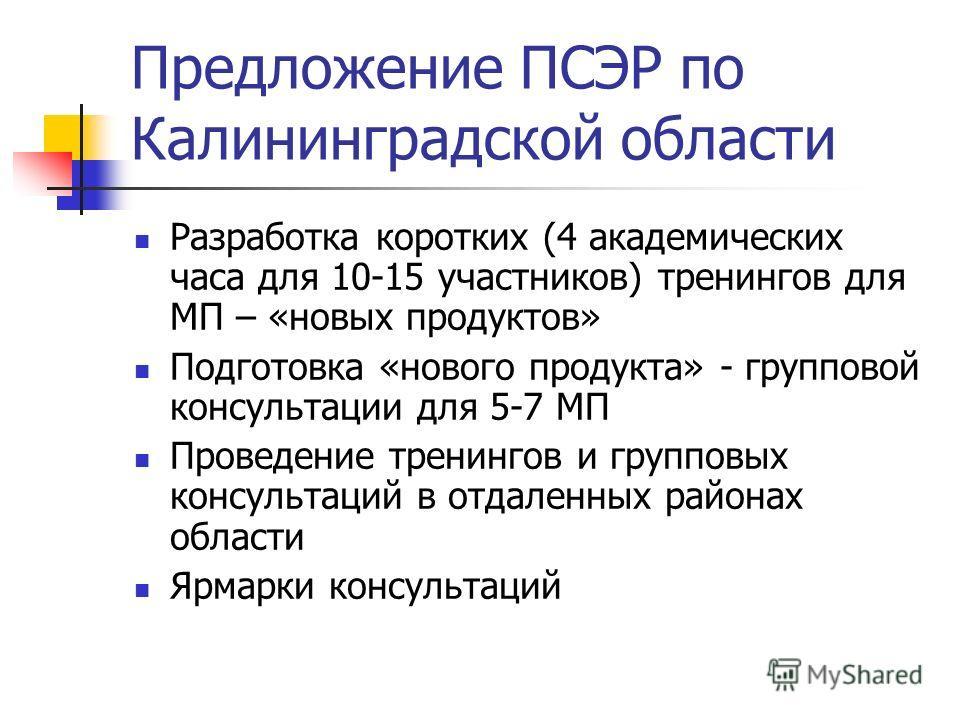 Предложение ПСЭР по Калининградской области Разработка коротких (4 академических часа для 10-15 участников) тренингов для МП – «новых продуктов» Подготовка «нового продукта» - групповой консультации для 5-7 МП Проведение тренингов и групповых консуль