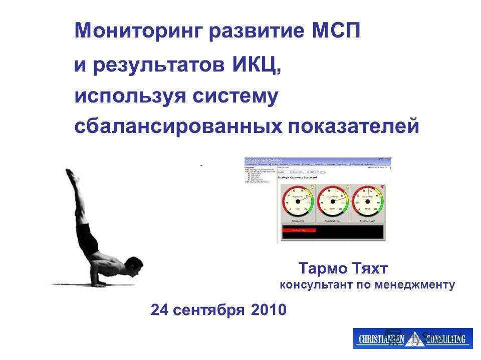 Мониторинг развитие МСП и результатов ИКЦ, используя систему сбалансированных показателей Тармо Тяхт 24 сентября 2010 консультант по менеджменту