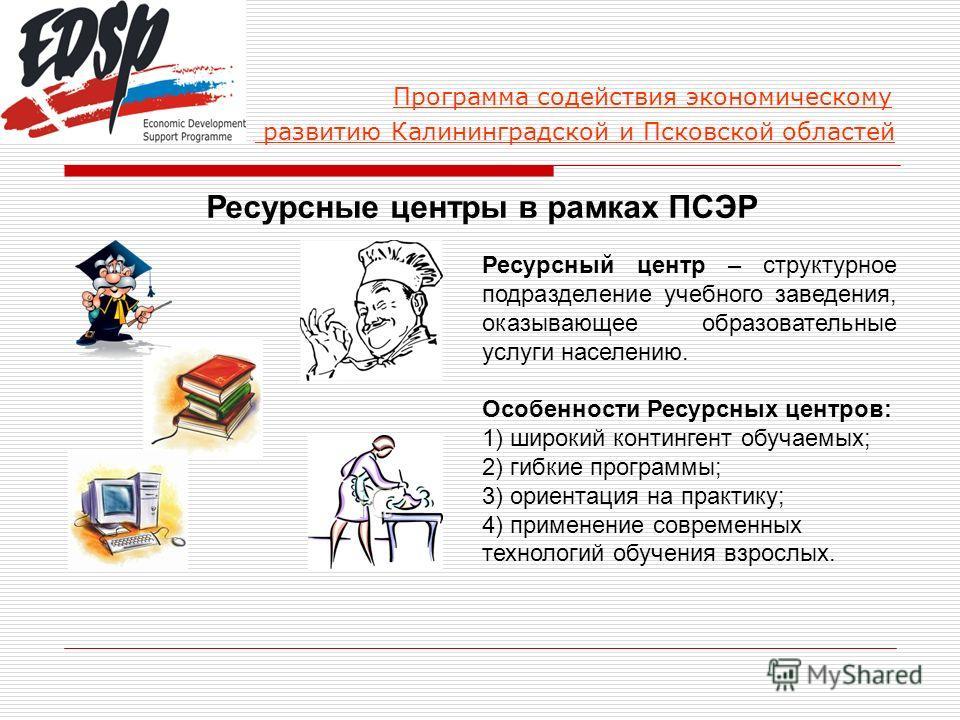 Программа содействия экономическому развитию Калининградской и Псковской областей Ресурсные центры в рамках ПСЭР Ресурсный центр – структурное подразделение учебного заведения, оказывающее образовательные услуги населению. Особенности Ресурсных центр
