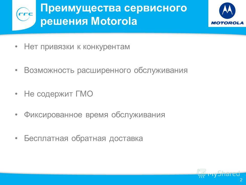 Преимущества сервисного решения Motorola Нет привязки к конкурентам Возможность расширенного обслуживания Не содержит ГМО Фиксированное время обслуживания Бесплатная обратная доставка 2