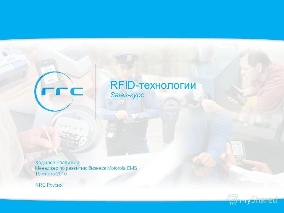 RFID-технологии Sales-курс Ходырев Владимир Менеджер по развитию бизнеса Motorola EMS 15 марта 2010 RRC Россия