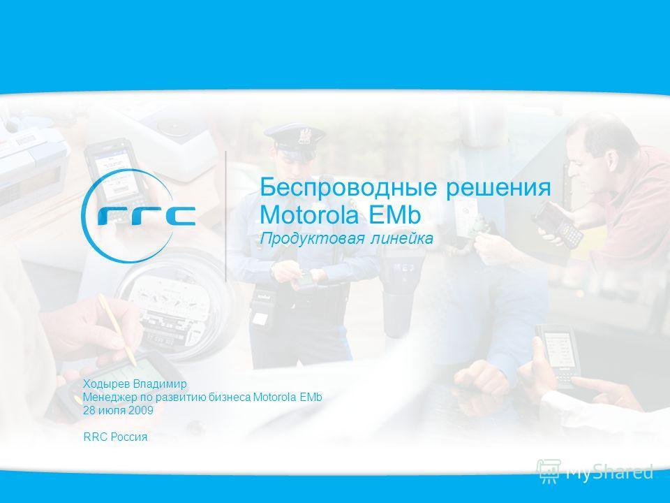 Беспроводные решения Motorola EMb Продуктовая линейка Ходырев Владимир Менеджер по развитию бизнеса Motorola EMb 28 июля 2009 RRC Россия