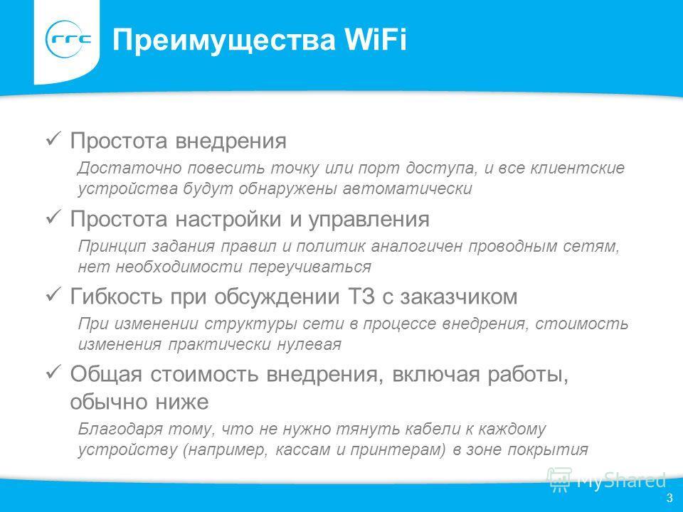 Преимущества WiFi Простота внедрения Достаточно повесить точку или порт доступа, и все клиентские устройства будут обнаружены автоматически Простота настройки и управления Принцип задания правил и политик аналогичен проводным сетям, нет необходимости