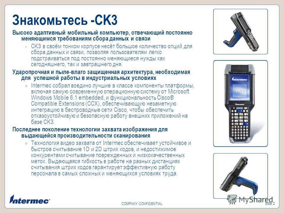 Slide 2 COMPANY CONFIDENTIAL Высоко адаптивный мобильный компьютер, отвечающий постоянно меняющимся требованиям сбора данных и связи CK3 в своём тонком корпусе несёт большое количество опций для сбора данных и связи, позволяя пользователям легко подс